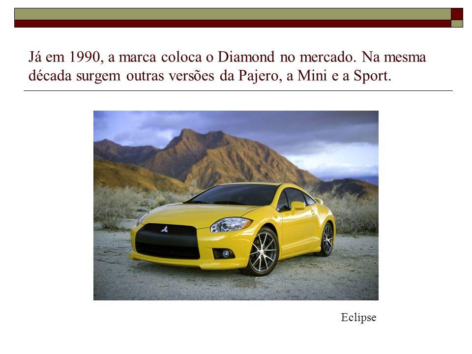 Já em 1990, a marca coloca o Diamond no mercado. Na mesma década surgem outras versões da Pajero, a Mini e a Sport. Eclipse