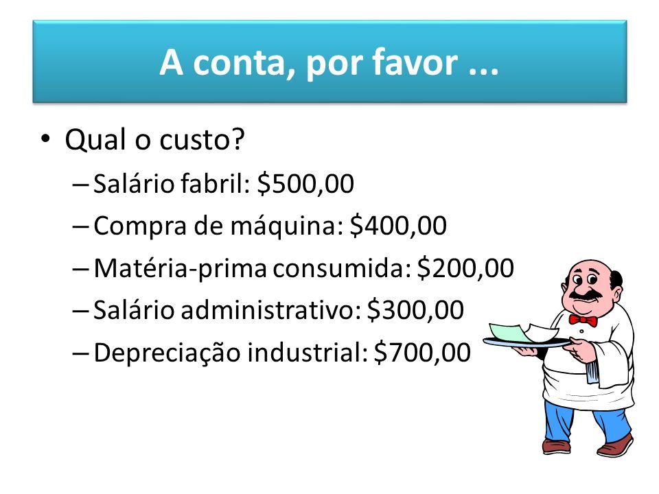 A conta, por favor... Qual o custo? – Salário fabril: $500,00 – Compra de máquina: $400,00 – Matéria-prima consumida: $200,00 – Salário administrativo