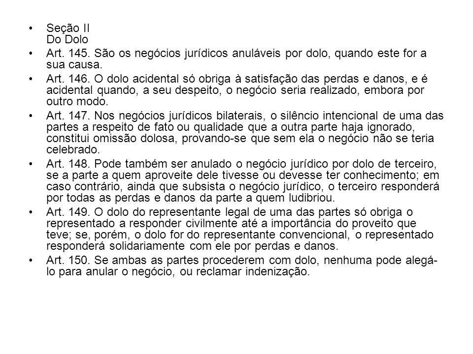 Seção II Do Dolo Art. 145. São os negócios jurídicos anuláveis por dolo, quando este for a sua causa. Art. 146. O dolo acidental só obriga à satisfaçã