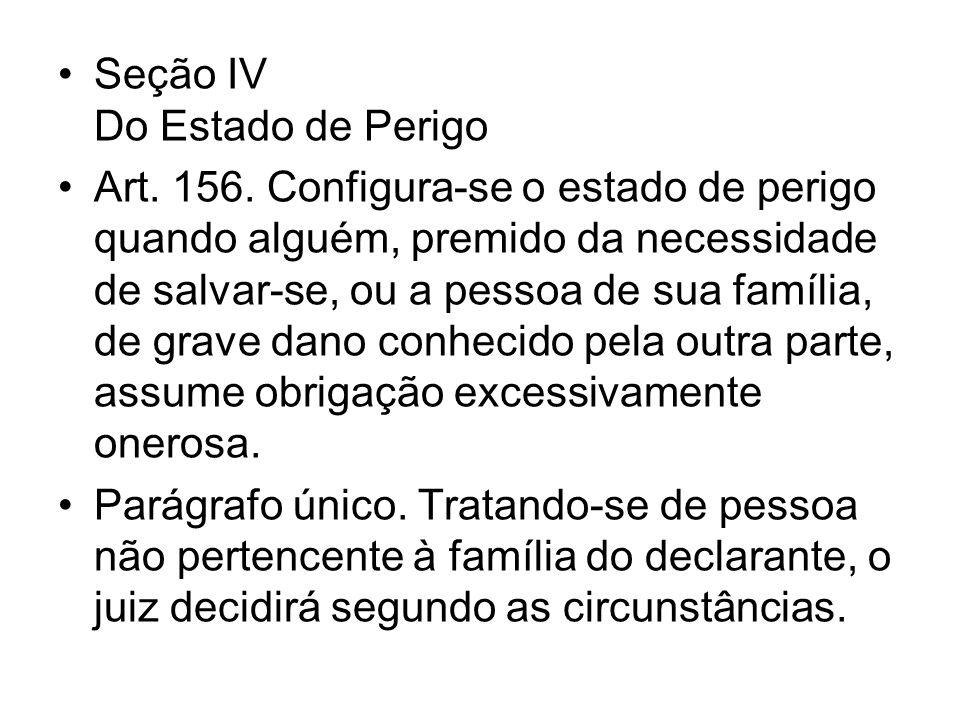 Seção IV Do Estado de Perigo Art. 156. Configura-se o estado de perigo quando alguém, premido da necessidade de salvar-se, ou a pessoa de sua família,
