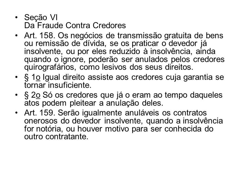 Seção VI Da Fraude Contra Credores Art. 158. Os negócios de transmissão gratuita de bens ou remissão de dívida, se os praticar o devedor já insolvente