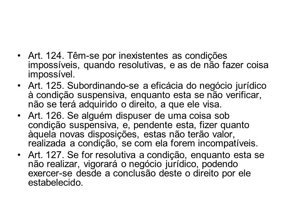 Art. 124. Têm-se por inexistentes as condições impossíveis, quando resolutivas, e as de não fazer coisa impossível. Art. 125. Subordinando-se a eficác