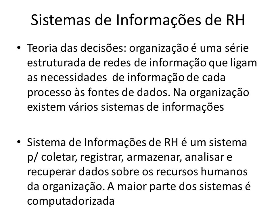 Sistemas de Informações de RH Teoria das decisões: organização é uma série estruturada de redes de informação que ligam as necessidades de informação de cada processo às fontes de dados.