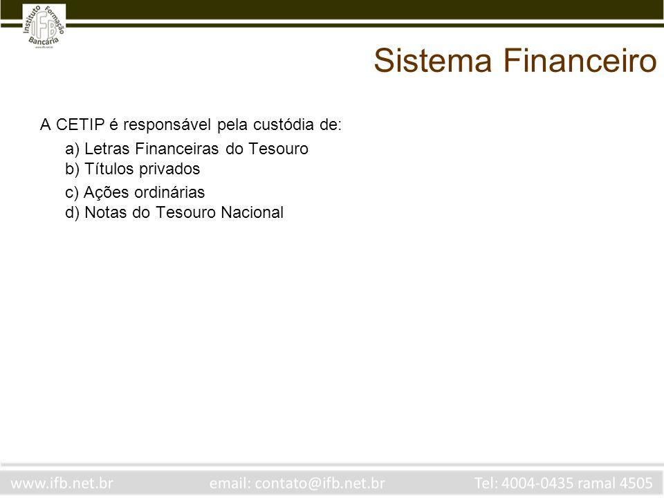 Sistema Financeiro A CETIP é responsável pela custódia de: a) Letras Financeiras do Tesouro b) Títulos privados c) Ações ordinárias d) Notas do Tesour