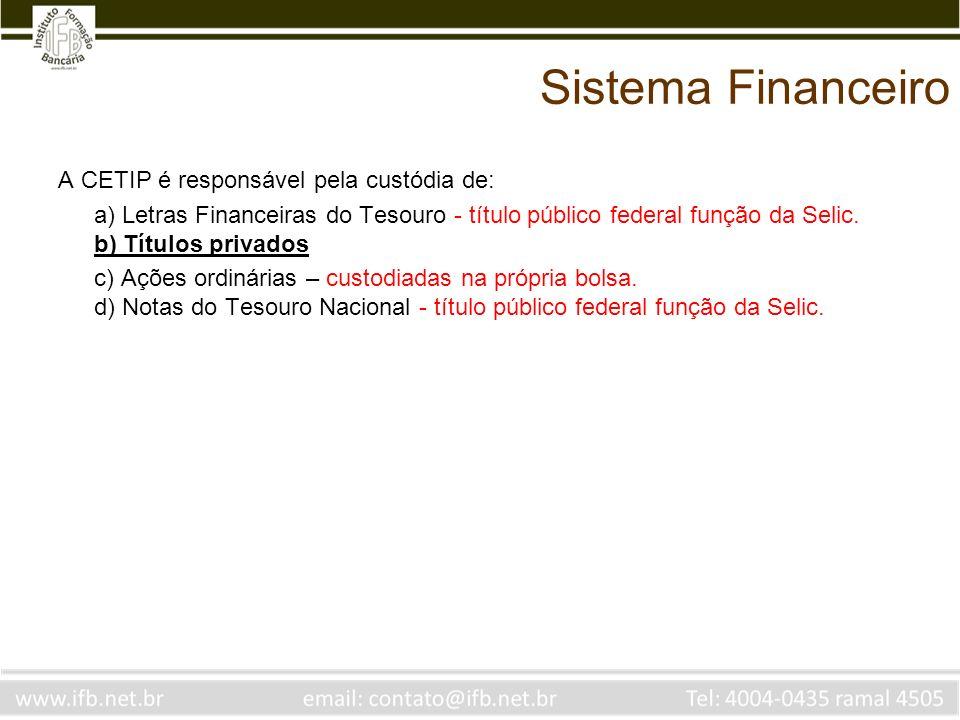 Sistema Financeiro A CETIP é responsável pela custódia de: a) Letras Financeiras do Tesouro - título público federal função da Selic. b) Títulos priva