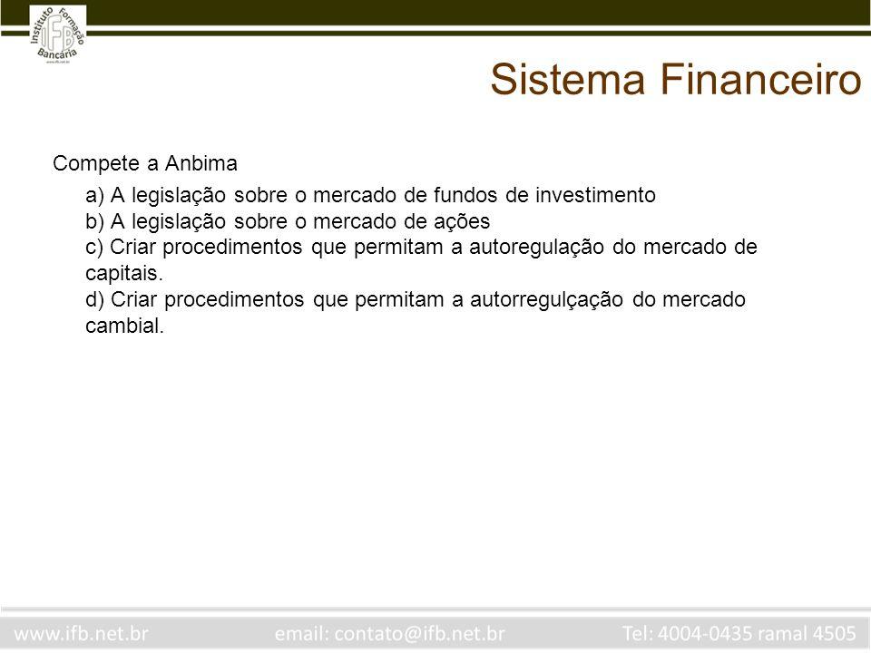 Sistema Financeiro Compete a Anbima a) A legislação sobre o mercado de fundos de investimento b) A legislação sobre o mercado de ações c) Criar proced