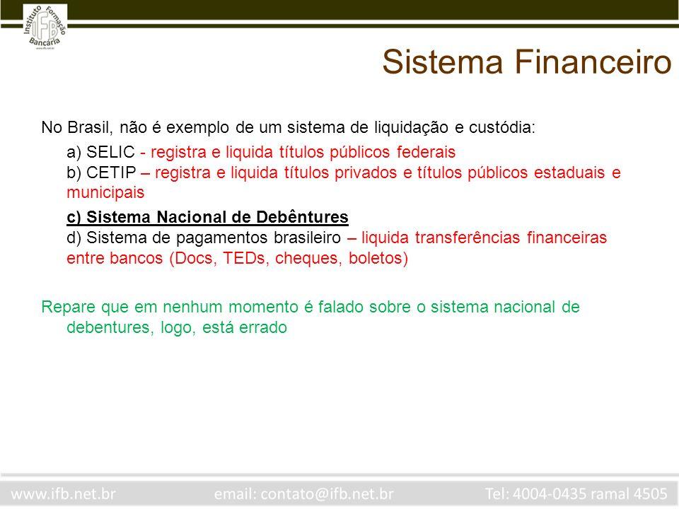 Sistema Financeiro No Brasil, não é exemplo de um sistema de liquidação e custódia: a) SELIC - registra e liquida títulos públicos federais b) CETIP –