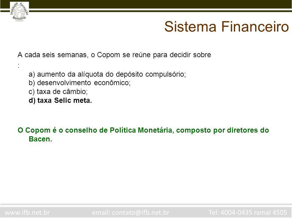 Sistema Financeiro A cada seis semanas, o Copom se reúne para decidir sobre : a) aumento da alíquota do depósito compulsório; b) desenvolvimento econô