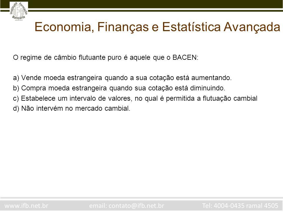 Economia, Finanças e Estatística Avançada O regime de câmbio flutuante puro é aquele que o BACEN: a) Vende moeda estrangeira quando a sua cotação está