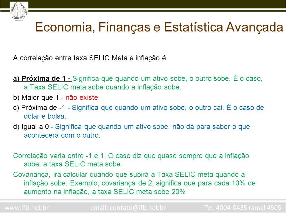 Economia, Finanças e Estatística Avançada A correlação entre taxa SELIC Meta e inflação é a) Próxima de 1 - Significa que quando um ativo sobe, o outr
