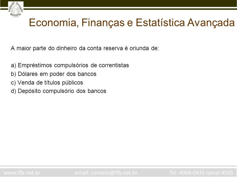 Economia, Finanças e Estatística Avançada A maior parte do dinheiro da conta reserva é oriunda de: a) Empréstimos compulsórios de correntistas b) Dóla
