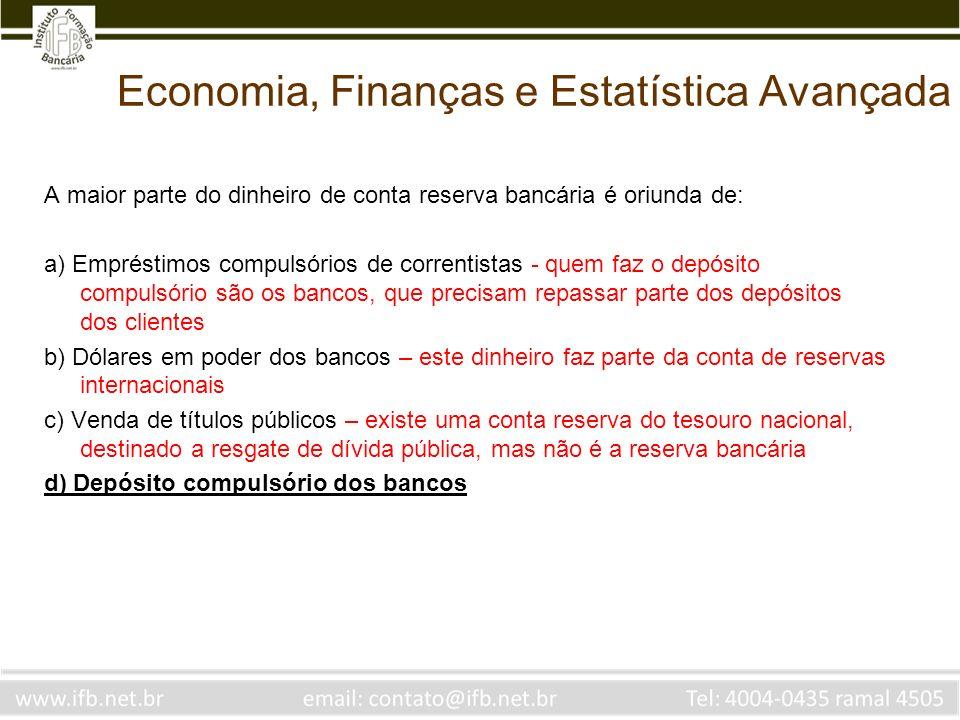 Economia, Finanças e Estatística Avançada A maior parte do dinheiro de conta reserva bancária é oriunda de: a) Empréstimos compulsórios de correntista