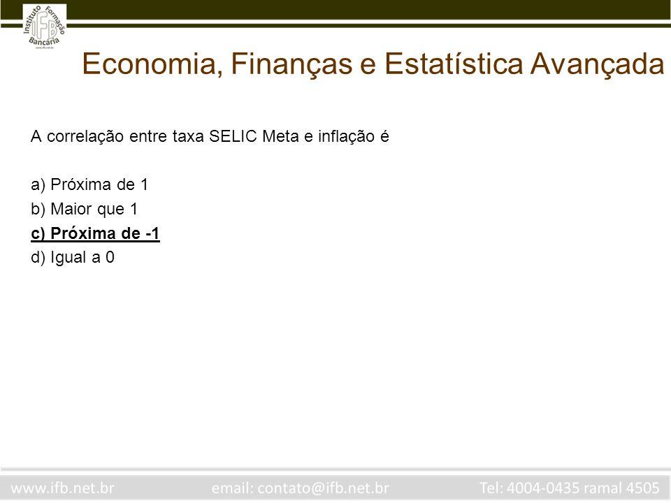 Economia, Finanças e Estatística Avançada A correlação entre taxa SELIC Meta e inflação é a) Próxima de 1 b) Maior que 1 c) Próxima de -1 d) Igual a 0