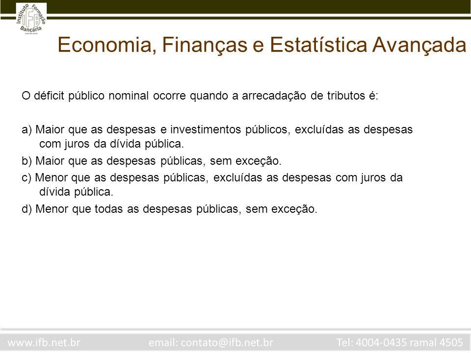 Economia, Finanças e Estatística Avançada O déficit público nominal ocorre quando a arrecadação de tributos é: a) Maior que as despesas e investimento