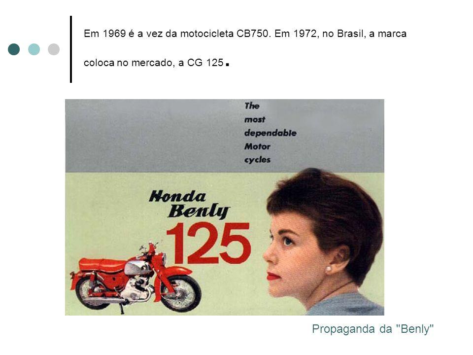 Em 1969 é a vez da motocicleta CB750. Em 1972, no Brasil, a marca coloca no mercado, a CG 125. Propaganda da