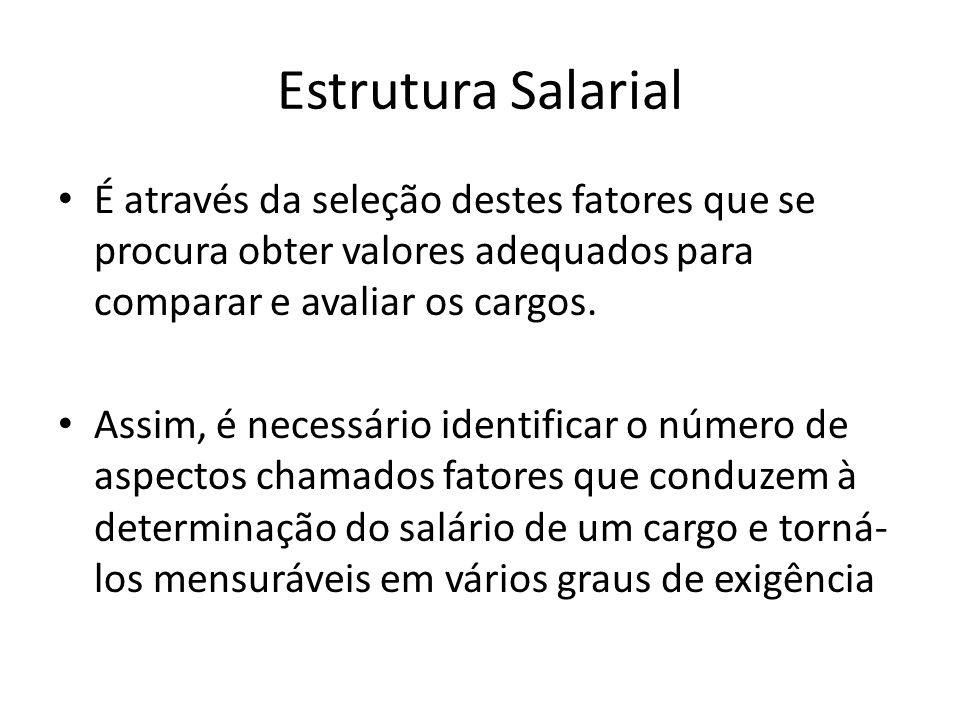 Estrutura Salarial É através da seleção destes fatores que se procura obter valores adequados para comparar e avaliar os cargos. Assim, é necessário i
