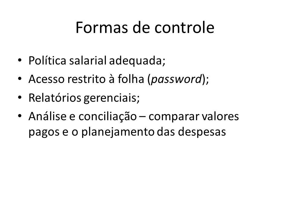 Formas de controle Política salarial adequada; Acesso restrito à folha (password); Relatórios gerenciais; Análise e conciliação – comparar valores pag