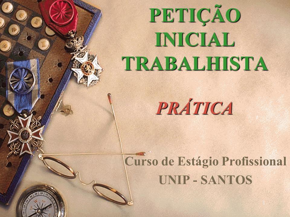 1 PETIÇÃO INICIAL TRABALHISTA PRÁTICA Curso de Estágio Profissional UNIP - SANTOS