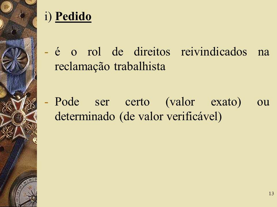 13 i) Pedido -é o rol de direitos reivindicados na reclamação trabalhista -Pode ser certo (valor exato) ou determinado (de valor verificável)