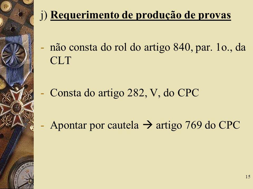 15 j) Requerimento de produção de provas -não consta do rol do artigo 840, par. 1o., da CLT -Consta do artigo 282, V, do CPC -Apontar por cautela arti