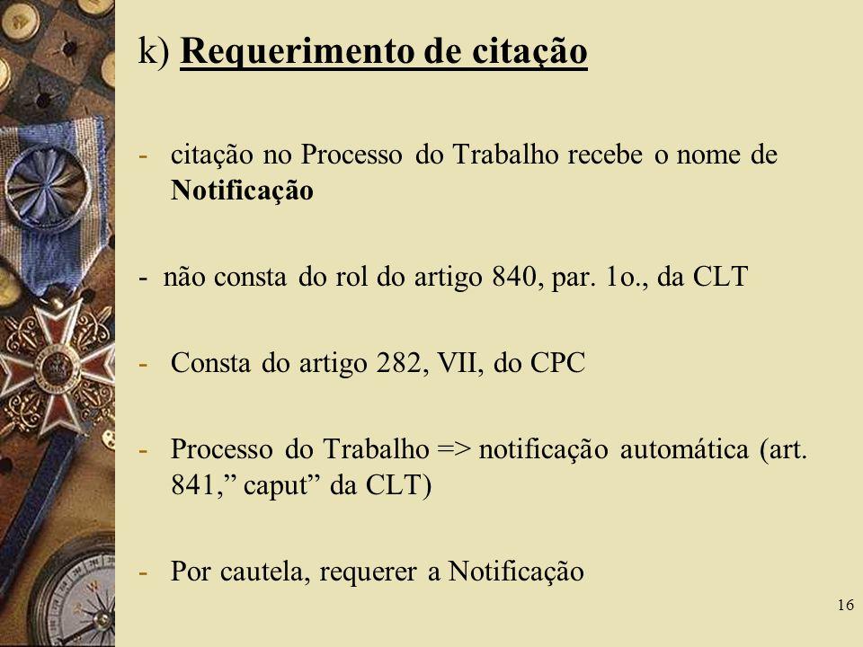 16 k) Requerimento de citação -citação no Processo do Trabalho recebe o nome de Notificação - não consta do rol do artigo 840, par. 1o., da CLT -Const