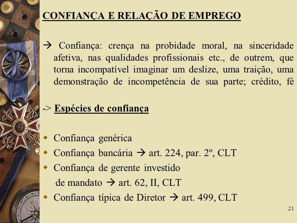 21 CONFIANÇA E RELAÇÃO DE EMPREGO Confiança: crença na probidade moral, na sinceridade afetiva, nas qualidades profissionais etc., de outrem, que torn