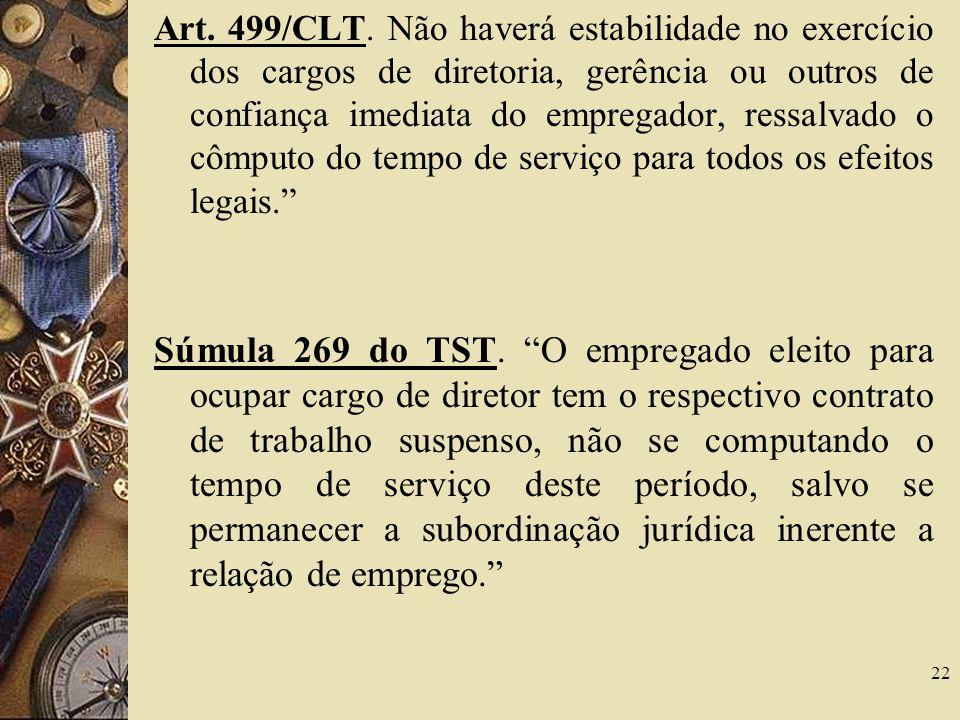 22 Art. 499/CLT. Não haverá estabilidade no exercício dos cargos de diretoria, gerência ou outros de confiança imediata do empregador, ressalvado o cô