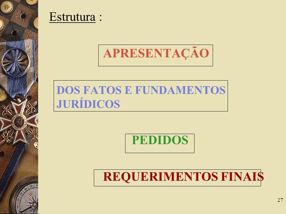 27 Estrutura : APRESENTAÇÃO DOS FATOS E FUNDAMENTOS JURÍDICOS PEDIDOS REQUERIMENTOS FINAIS