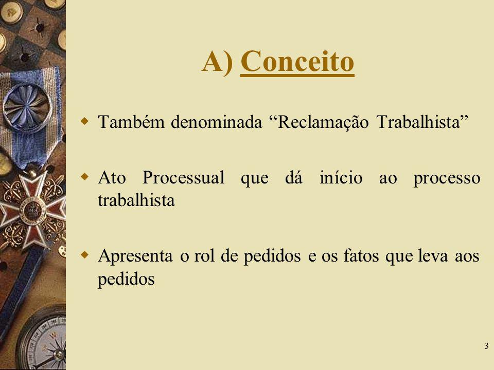 3 A) Conceito Também denominada Reclamação Trabalhista Ato Processual que dá início ao processo trabalhista Apresenta o rol de pedidos e os fatos que