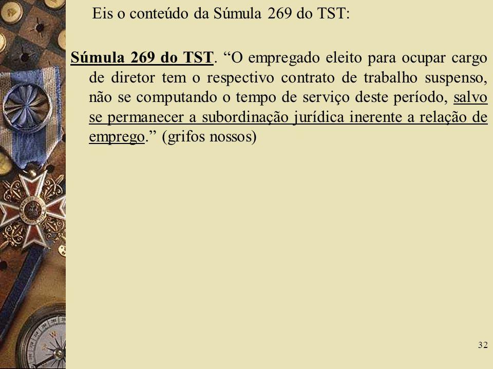 32 Eis o conteúdo da Súmula 269 do TST: Súmula 269 do TST. O empregado eleito para ocupar cargo de diretor tem o respectivo contrato de trabalho suspe