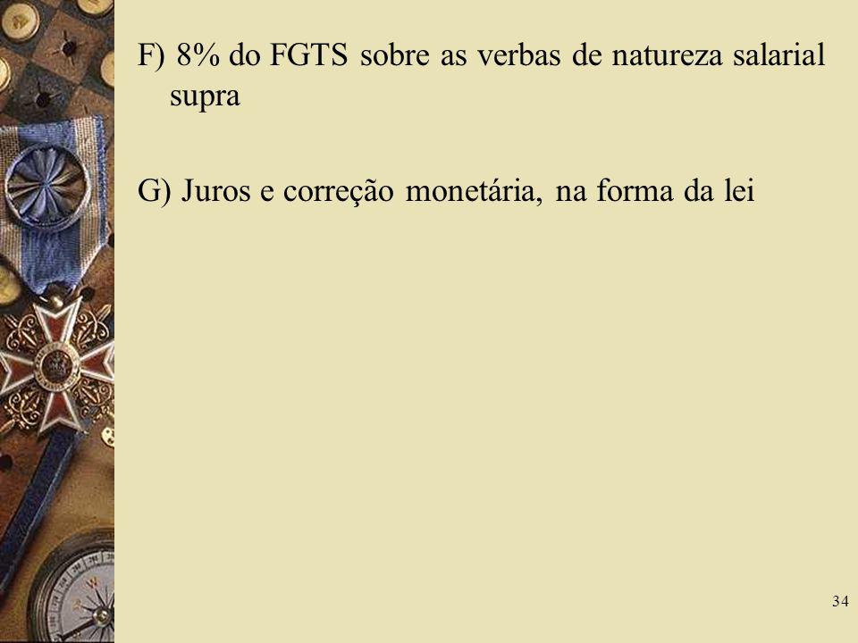 34 F) 8% do FGTS sobre as verbas de natureza salarial supra G) Juros e correção monetária, na forma da lei