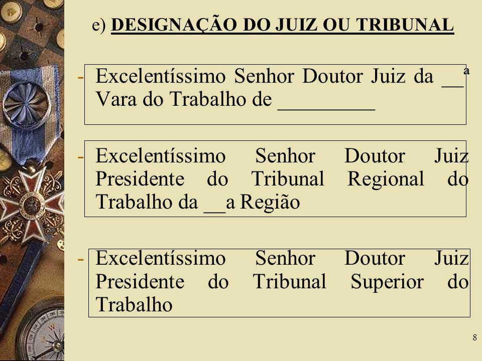 8 e) DESIGNAÇÃO DO JUIZ OU TRIBUNAL -Excelentíssimo Senhor Doutor Juiz da __ª Vara do Trabalho de _________ -Excelentíssimo Senhor Doutor Juiz Preside