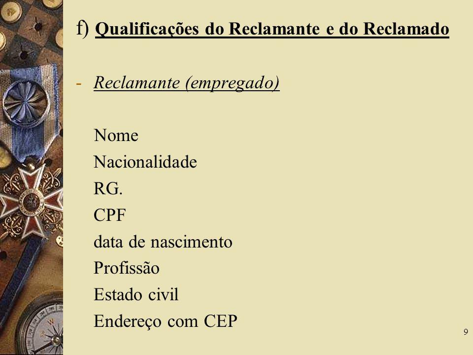 9 f) Qualificações do Reclamante e do Reclamado -Reclamante (empregado) Nome Nacionalidade RG. CPF data de nascimento Profissão Estado civil Endereço