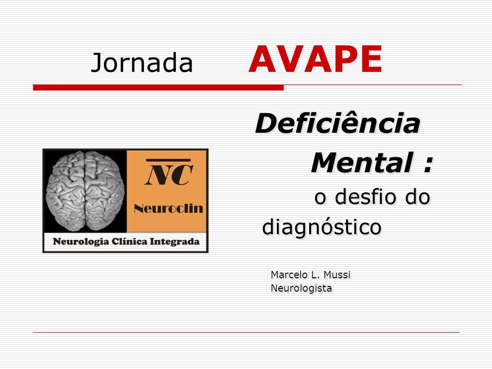 Jornada AVAPE Deficiência Mental : o desfio do diagnóstico Marcelo L. Mussi Neurologista Deficiência Mental : o desfio do diagnóstico Marcelo L. Mussi