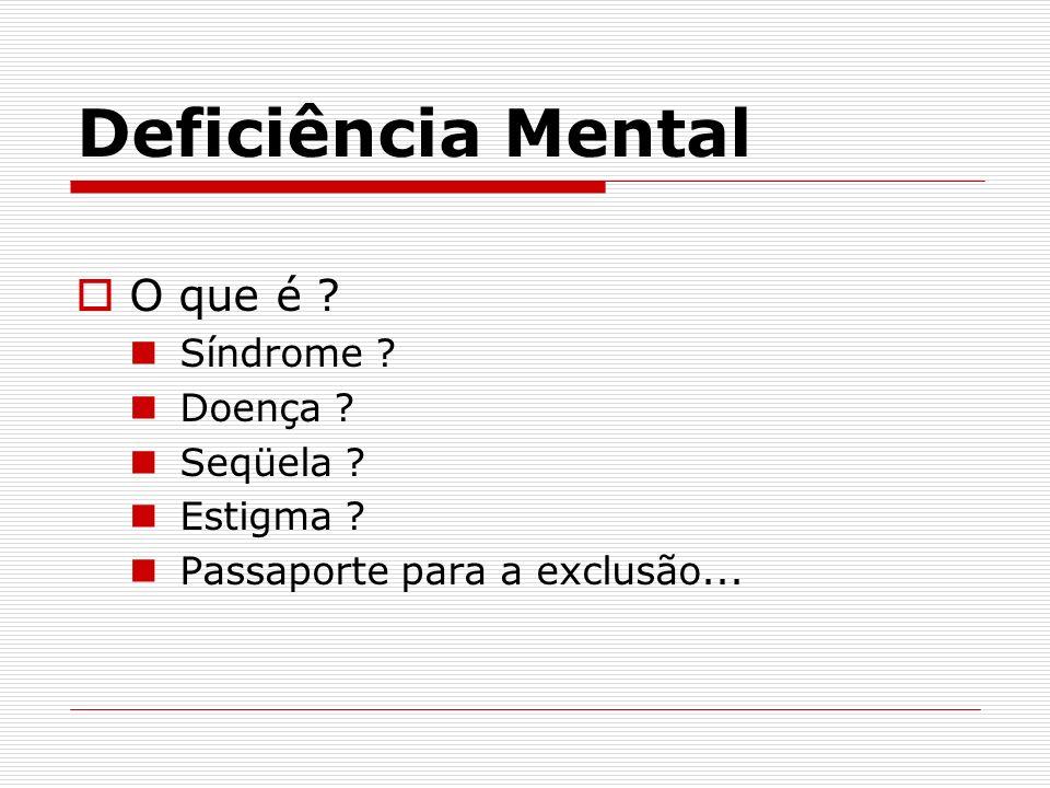 Deficiência Mental O que é ? Síndrome ? Doença ? Seqüela ? Estigma ? Passaporte para a exclusão...