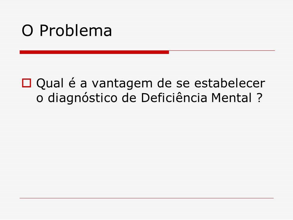 O Problema Qual é a vantagem de se estabelecer o diagnóstico de Deficiência Mental ?