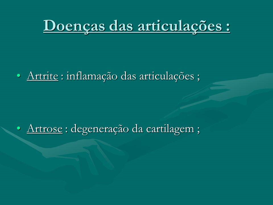 Doenças das articulações : Artrite : inflamação das articulações ;Artrite : inflamação das articulações ; Artrose : degeneração da cartilagem ;Artrose