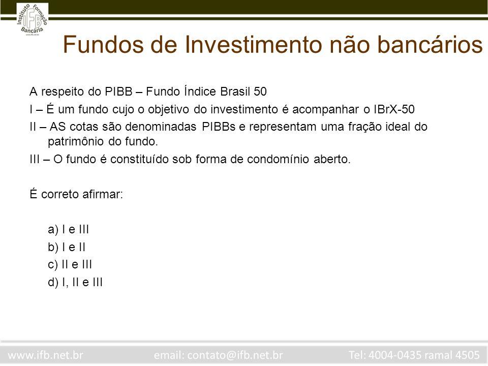 Fundos de Investimento não bancários A respeito do PIBB – Fundo Índice Brasil 50 I – É um fundo cujo o objetivo do investimento é acompanhar o IBrX-50
