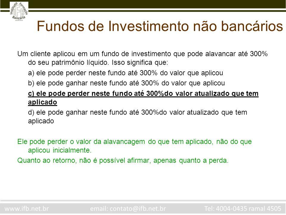 Fundos de Investimento não bancários Um cliente aplicou em um fundo de investimento que pode alavancar até 300% do seu patrimônio líquido. Isso signif