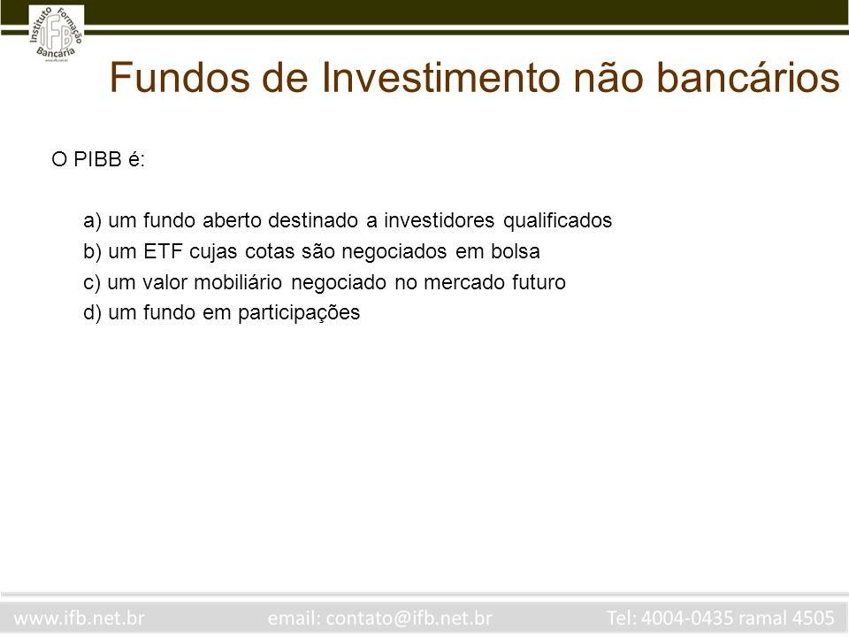 Fundos de Investimento não bancários O PIBB é: a) um fundo aberto destinado a investidores qualificados b) um ETF cujas cotas são negociados em bolsa