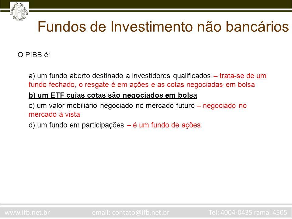 Fundos de Investimento não bancários O PIBB é: a) um fundo aberto destinado a investidores qualificados – trata-se de um fundo fechado, o resgate é em