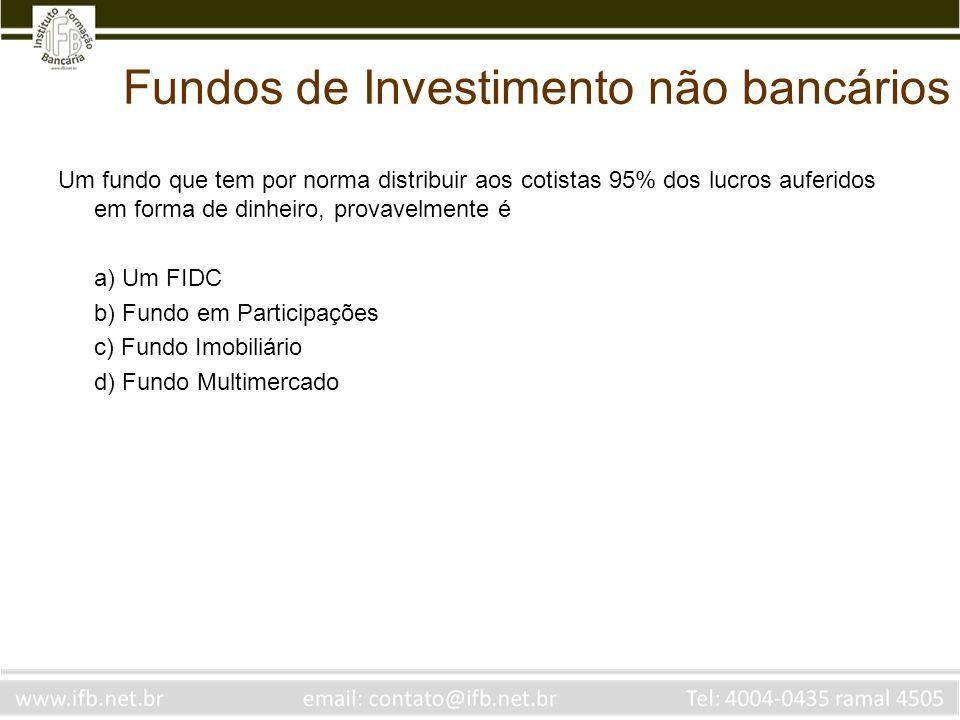 Fundos de Investimento não bancários Um fundo que tem por norma distribuir aos cotistas 95% dos lucros auferidos em forma de dinheiro, provavelmente é
