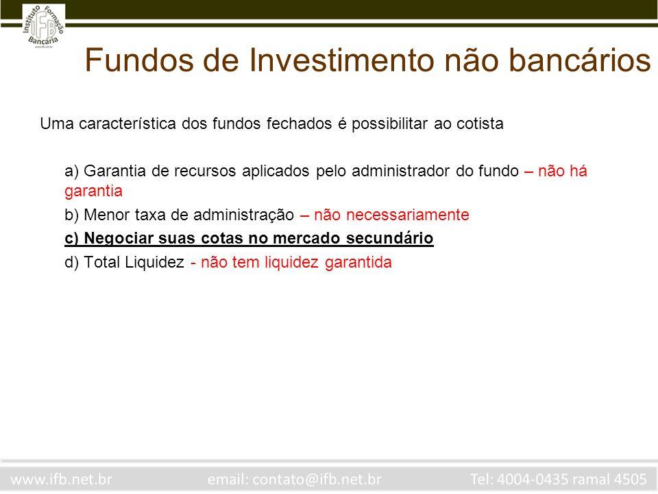Fundos de Investimento não bancários Uma característica dos fundos fechados é possibilitar ao cotista a) Garantia de recursos aplicados pelo administr