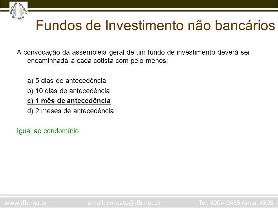 Fundos de Investimento não bancários A convocação da assembleia geral de um fundo de investimento deverá ser encaminhada a cada cotista com pelo menos
