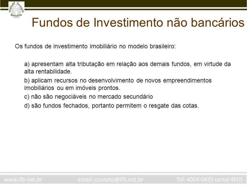 Fundos de Investimento não bancários Os fundos de investimento imobiliário no modelo brasileiro: a) apresentam alta tributação em relação aos demais f
