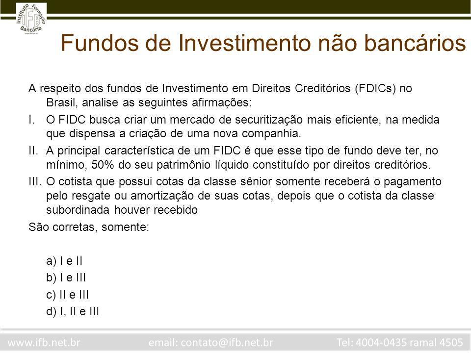 Fundos de Investimento não bancários A respeito dos fundos de Investimento em Direitos Creditórios (FDICs) no Brasil, analise as seguintes afirmações: