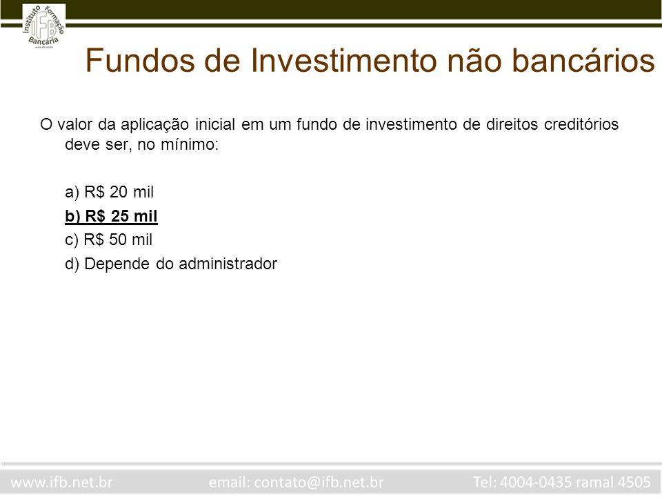 Fundos de Investimento não bancários O valor da aplicação inicial em um fundo de investimento de direitos creditórios deve ser, no mínimo: a) R$ 20 mi