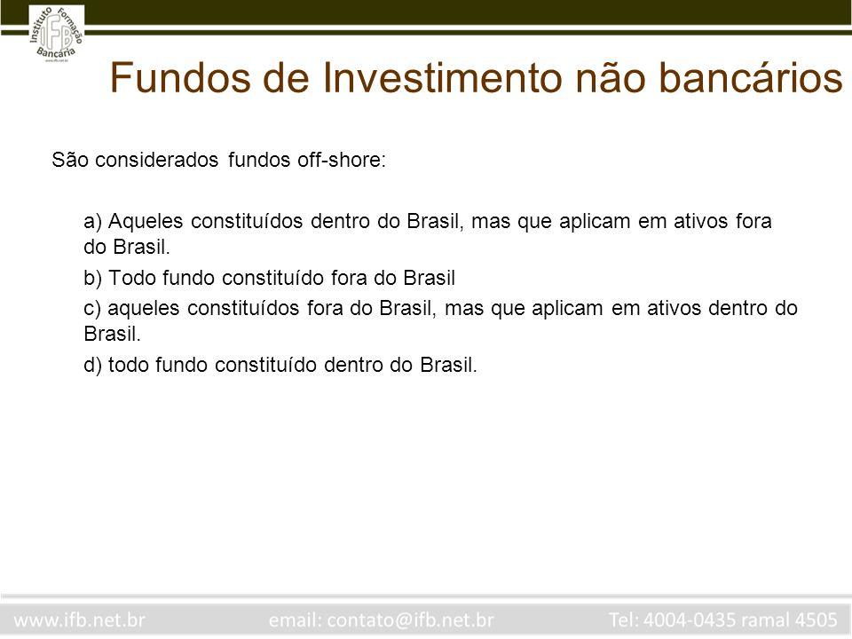 Fundos de Investimento não bancários São considerados fundos off-shore: a) Aqueles constituídos dentro do Brasil, mas que aplicam em ativos fora do Br
