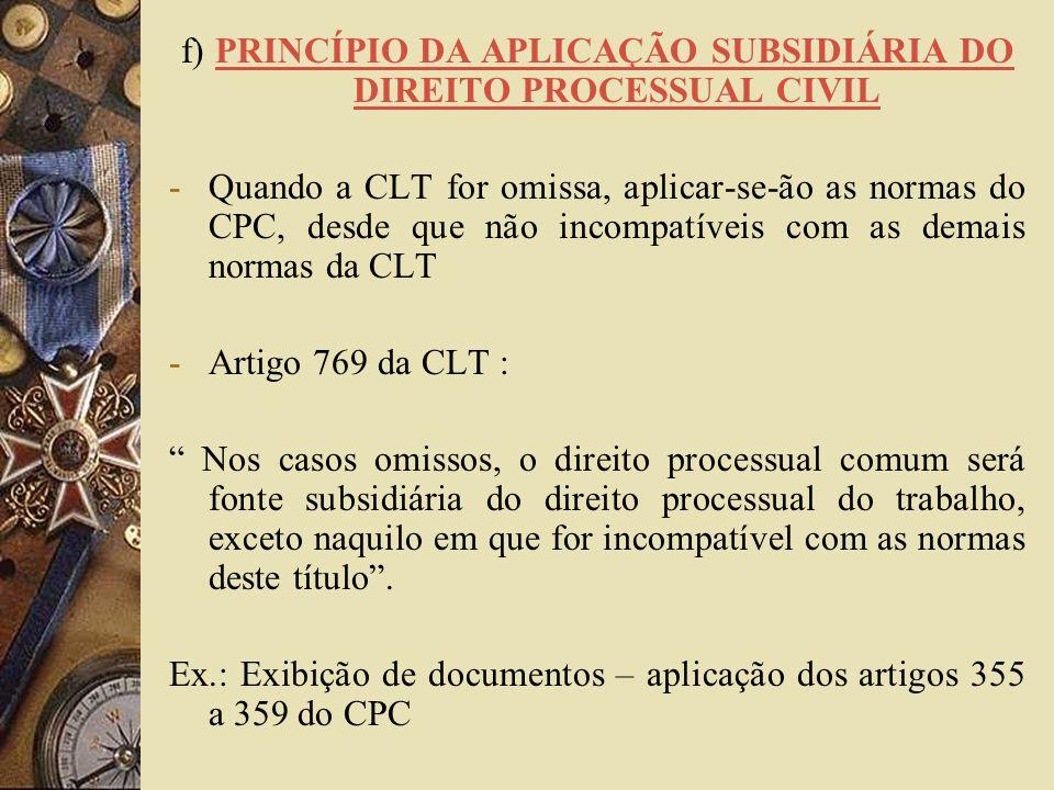 f) PRINCÍPIO DA APLICAÇÃO SUBSIDIÁRIA DO DIREITO PROCESSUAL CIVIL -Quando a CLT for omissa, aplicar-se-ão as normas do CPC, desde que não incompatívei