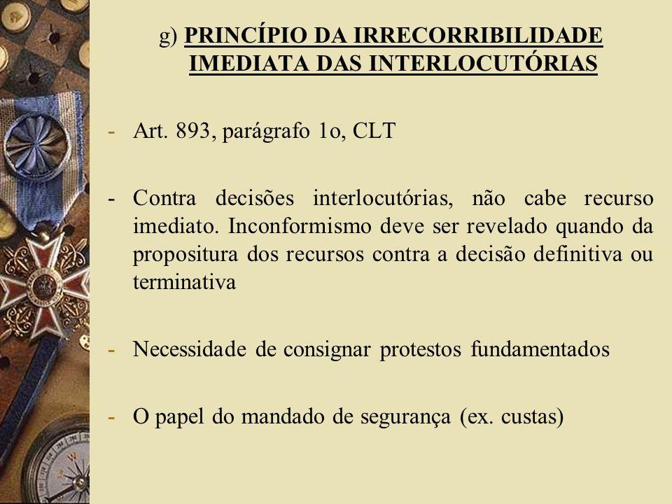 g) PRINCÍPIO DA IRRECORRIBILIDADE IMEDIATA DAS INTERLOCUTÓRIAS -Art. 893, parágrafo 1o, CLT - Contra decisões interlocutórias, não cabe recurso imedia